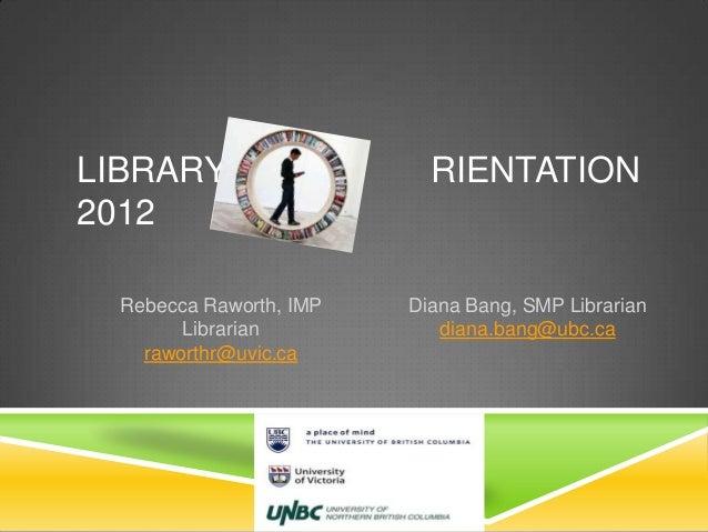 LIBRARY RIENTATION2012Rebecca Raworth, IMPLibrarianraworthr@uvic.caDiana Bang, SMP Librariandiana.bang@ubc.ca