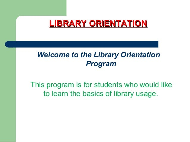 LIBRARY ORIENTATIONLIBRARY ORIENTATION Welcome to the Library Orientation Program This program is for students who would l...