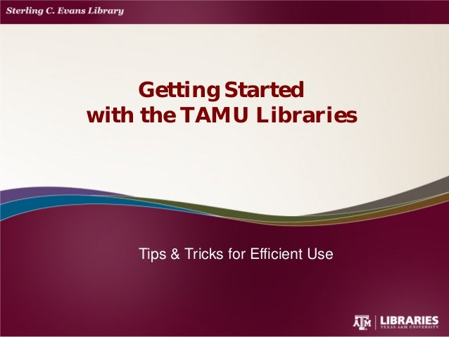 Tips & Tricks for Efficient Use Getting Started with the TAMU Libraries