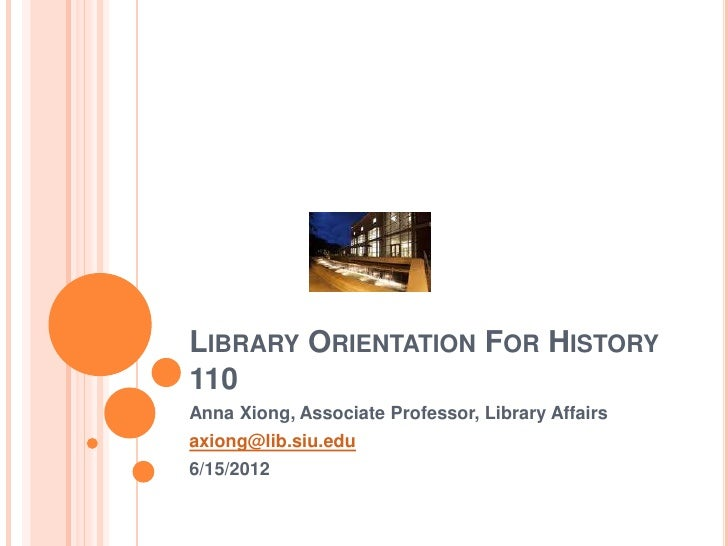 LIBRARY ORIENTATION FOR HISTORY110Anna Xiong, Associate Professor, Library Affairsaxiong@lib.siu.edu6/15/2012