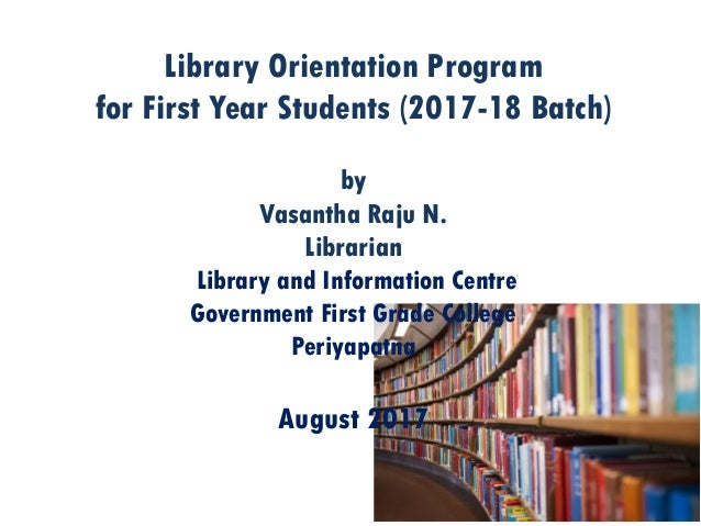 Library Orientation Program for First Year Students (2017-18 Batch) by Vasantha Raju N. Librarian Library and Information ...