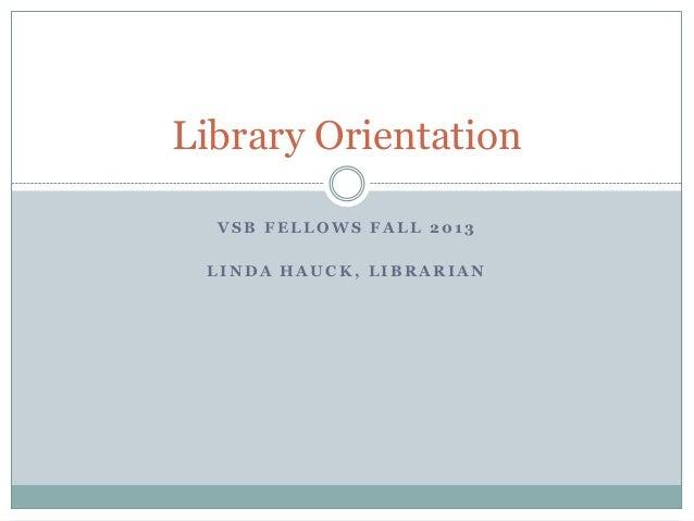V S B F E L L O W S F A L L 2 0 1 3 L I N D A H A U C K , L I B R A R I A N Library Orientation