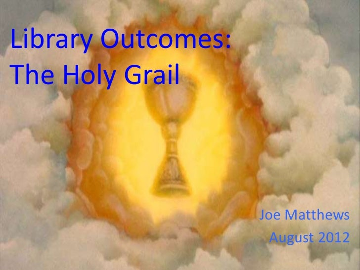 Library Outcomes:The Holy Grail                    Joe Matthews                      August 2012