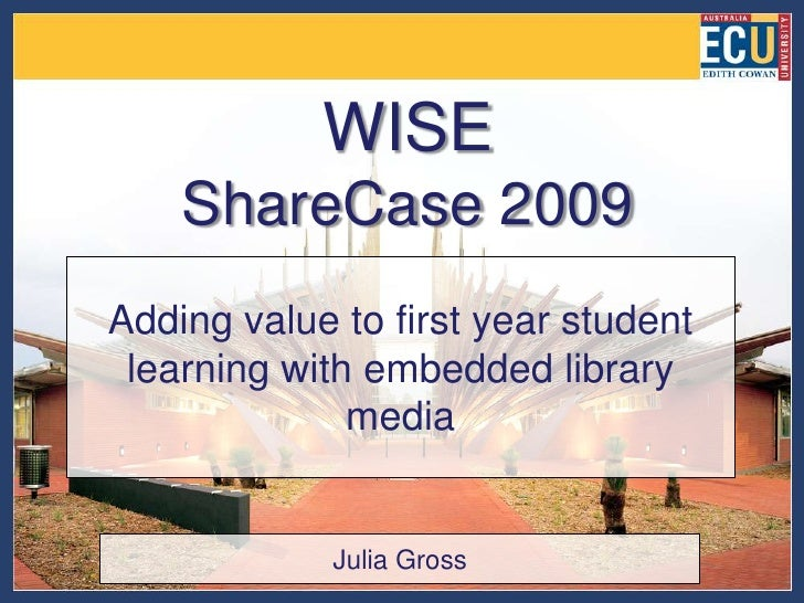 WISEShareCase 2009<br />Adding value to first year student learning with embedded library media<br />Julia Gross<br />