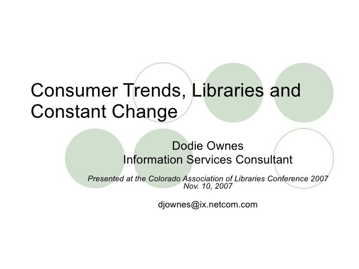 Consumer Trends, Libraries and Constant Change Dodie Ownes Information Services Consultant Presented at the Colorado Assoc...