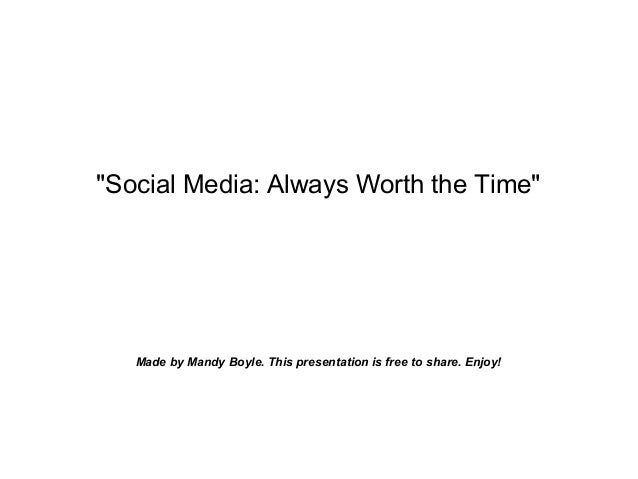 """Social Media: Always Worth the Time"" Made by Mandy Boyle. This presentation is free to share. Enjoy!"