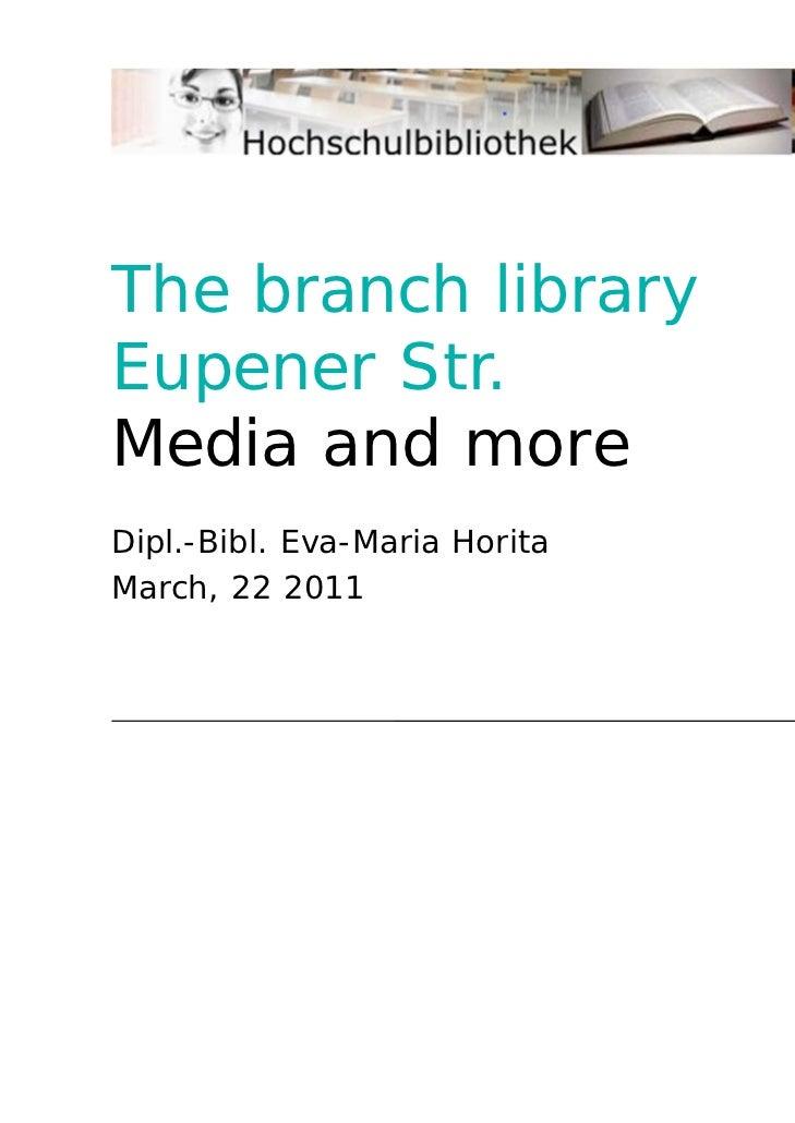 The branchlibraryEupener Str.Media andmore<br />Dipl.-Bibl. Eva-Maria Horita<br />March, 22 2011<br />