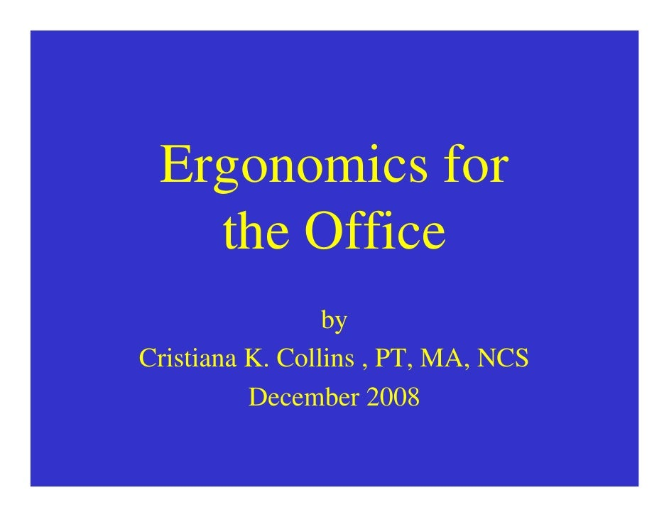 Ergonomics for    the Office                  by Cristiana K. Collins , PT, MA, NCS           December 2008