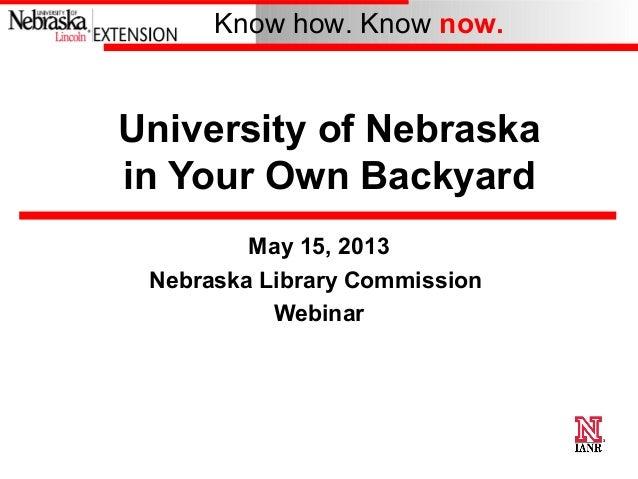 Know how. Know now.University of Nebraskain Your Own BackyardMay 15, 2013Nebraska Library CommissionWebinar