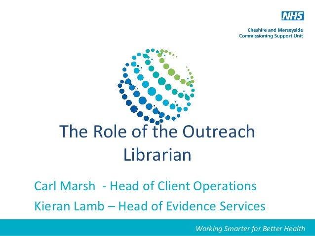Working Smarter for Better HealthThe Role of the OutreachLibrarianCarl Marsh - Head of Client OperationsKieran Lamb – Head...