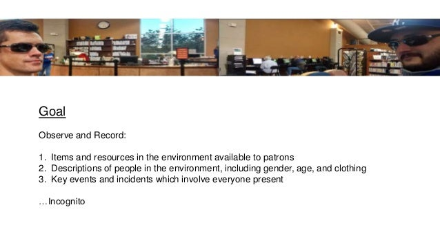 Goal Observe and Record: 1. Items and resources in the environment available to patrons 2. Descriptions of people in the e...