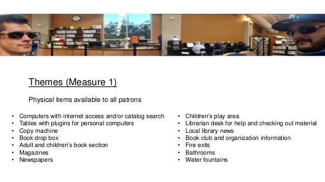 Themes (Measure 1) Physical items available to all patrons • Children's play area • Librarian desk for help and checking o...