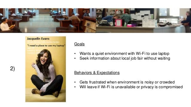 2) Goals • Wants a quiet environment with Wi-Fi to use laptop • Seek information about local job fair without waiting Beha...