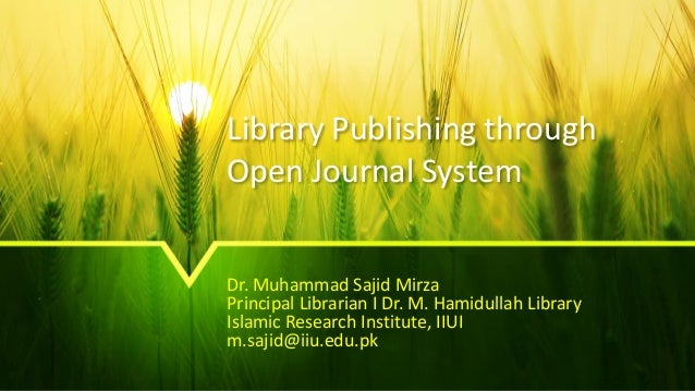 Library Publishing through Open Journal System Dr. Muhammad Sajid Mirza Principal Librarian I Dr. M. Hamidullah Library Is...