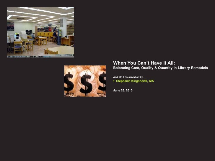 When You Can't Have it All: Balancing Cost, Quality & Quantity in Library Remodels  ALA 2010 Presentation by:  Stephanie ...