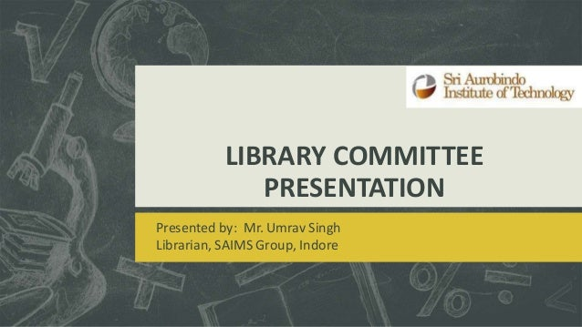 LIBRARY COMMITTEE PRESENTATION Presented by: Mr. Umrav Singh Librarian, SAIMS Group, Indore