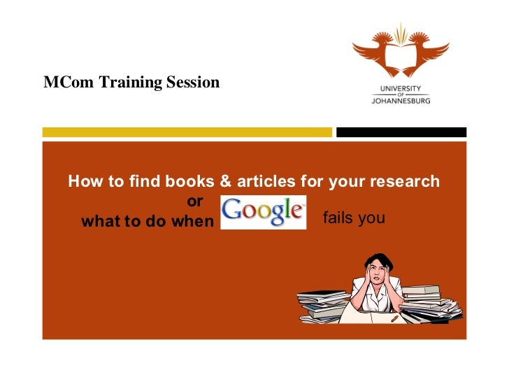How to find books & articles for your research   MCom Training Session or  what to do when  fails you