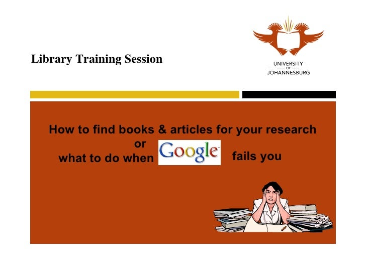 How to find books & articles for your research   Library Training Session or  what to do when  fails you