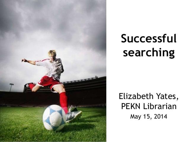 Successful searching Elizabeth Yates, PEKN Librarian May 15, 2014