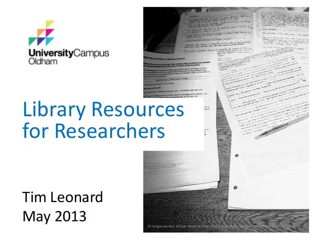 Library Resourcesfor ResearchersTim LeonardMay 2013 CC image courtesy of Evan Wood on Flickr: http://www.flickr.com/photos...