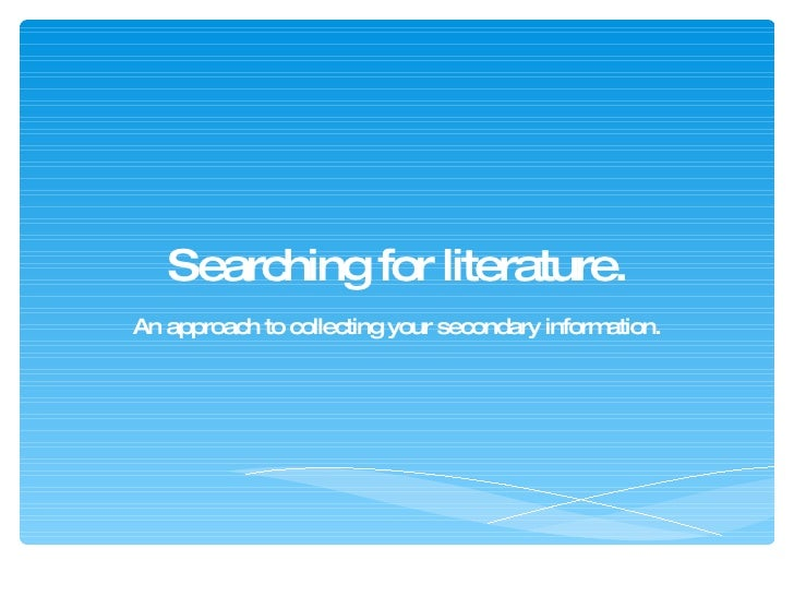 Searching for literature. An approach to collecting your secondary information.
