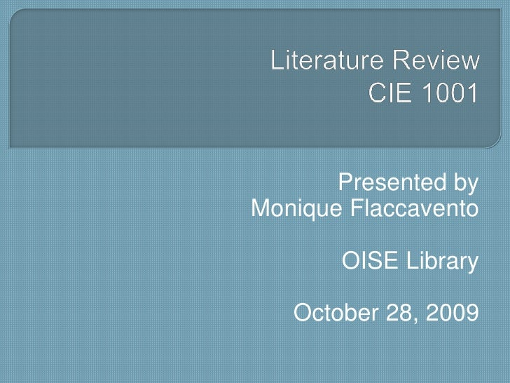 Literature ReviewCIE 1001<br />Presented by<br />Monique Flaccavento<br />OISE Library<br />October 28, 2009<br />