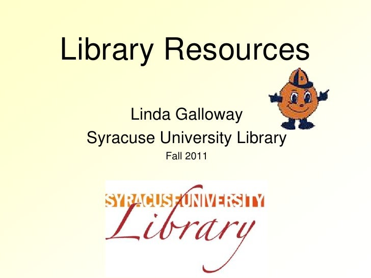 Library Resources<br />Linda Galloway<br />Syracuse University Library <br />Fall 2011<br />