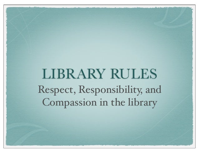 LIBRARY RULES Respect, Responsibility, and Compassion in the library