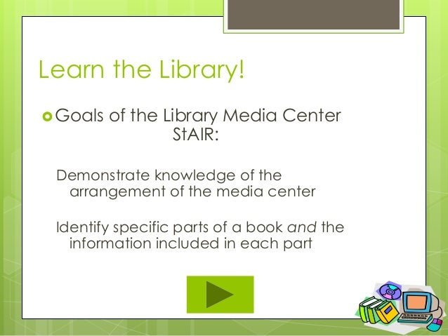 Learn the Library! Goals   of the Library Media Center                  StAIR: Demonstrate knowledge of the  arrangement ...