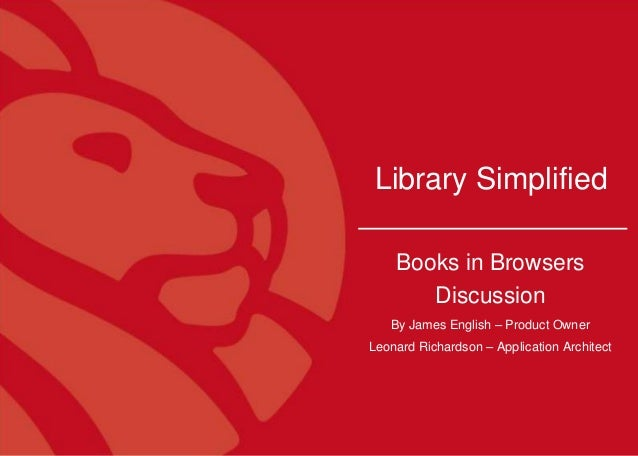 1 Library Simplified Books in Browsers Discussion By James English – Product Owner Leonard Richardson – Application Archit...