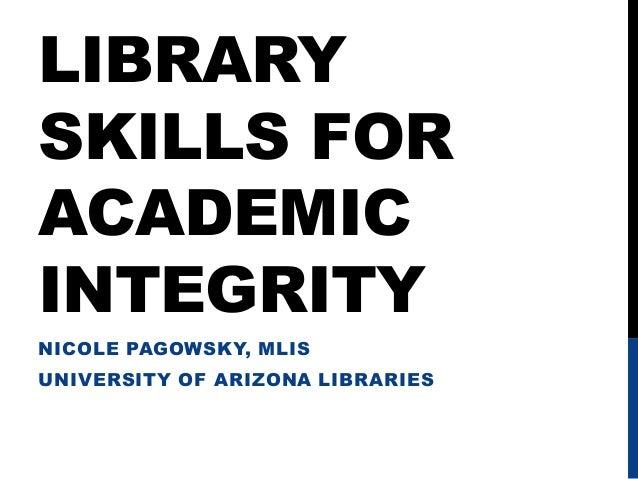 LIBRARYSKILLS FORACADEMICINTEGRITYNICOLE PAGOWSKY, MLISUNIVERSITY OF ARIZONA LIBRARIES