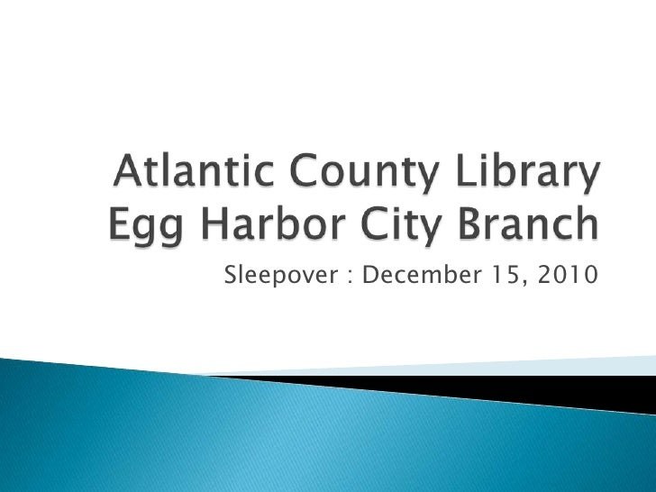Atlantic County LibraryEgg Harbor City Branch<br />Sleepover : December 15, 2010<br />