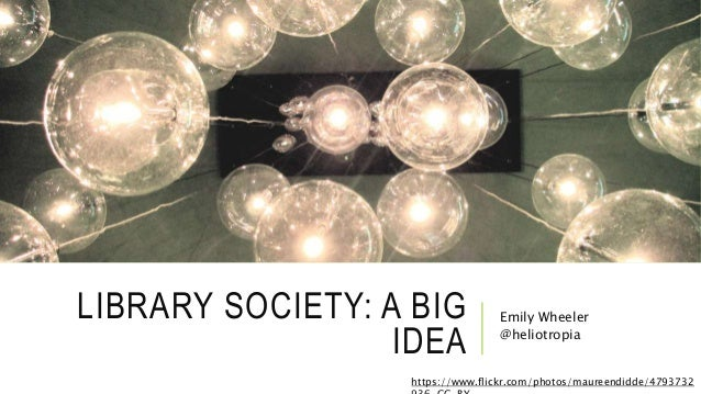 LIBRARY SOCIETY: A BIG IDEA Emily Wheeler @heliotropia https://www.flickr.com/photos/maureendidde/4793732