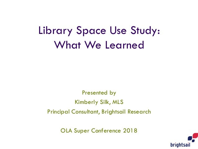 Library Space Use Study: What We Learned Presented by Kimberly Silk, MLS Principal Consultant, Brightsail Research OLA Sup...