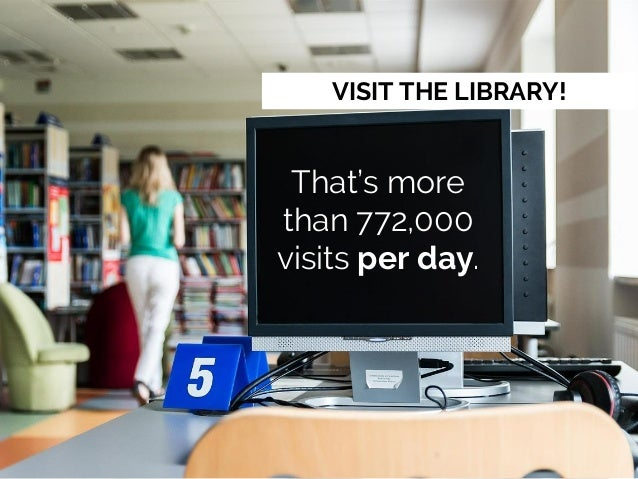 VISIT THE LIBRARY! That's more than 772,000 visits per day.