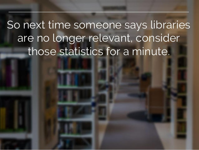 So next time someone says libraries are no longer relevant, consider those statistics for a minute.