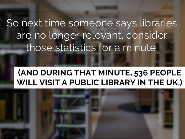 So next time someone says libraries are no longer relevant, consider those statistics for a minute. (AND DURING THAT MINUT...