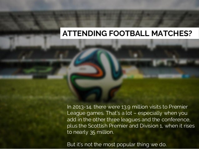 ATTENDING FOOTBALL MATCHES? In 2013-14, there were 13.9 million visits to Premier League games. That's a lot – especially ...