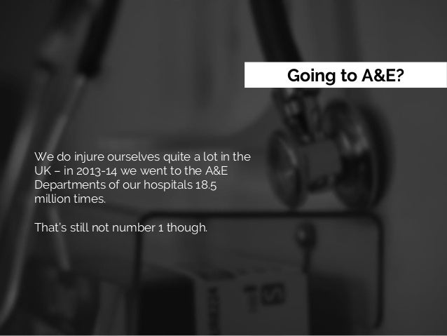 Going to A&E? We do injure ourselves quite a lot in the UK – in 2013-14 we went to the A&E Departments of our hospitals 18...