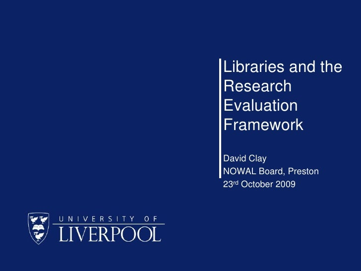 Libraries and the Research Evaluation Framework<br />David Clay<br />NOWAL Board, Preston<br />23rd October 2009<br />