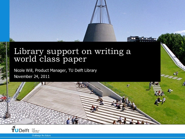 Library support on writing a world class paper Nicole Will, Product Manager, TU Delft Library