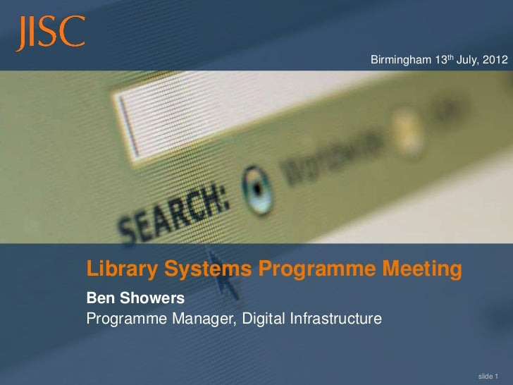 Birmingham 13th July, 2012Library Systems Programme MeetingBen ShowersProgramme Manager, Digital Infrastructure           ...
