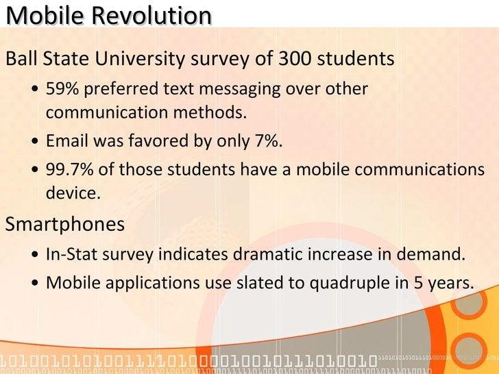 Mobile Revolution <ul><li>Ball State University survey of 300 students </li></ul><ul><ul><li>59% preferred text messaging ...