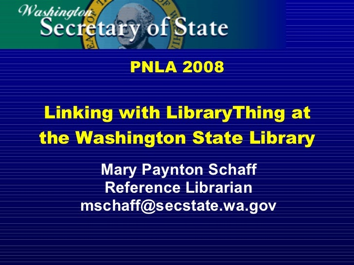 PNLA 2008 Linking with LibraryThing at the Washington State Library Mary Paynton Schaff Reference Librarian [email_address]
