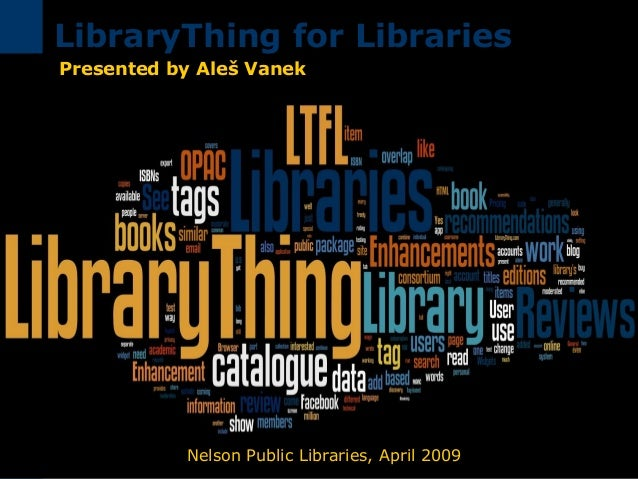 Nelson Public Libraries, April 2009 LibraryThing for Libraries Presented by Aleš Vanek