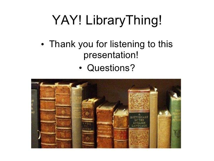 YAY! LibraryThing! <ul><li>Thank you for listening to this presentation! </li></ul><ul><li>Questions? </li></ul>