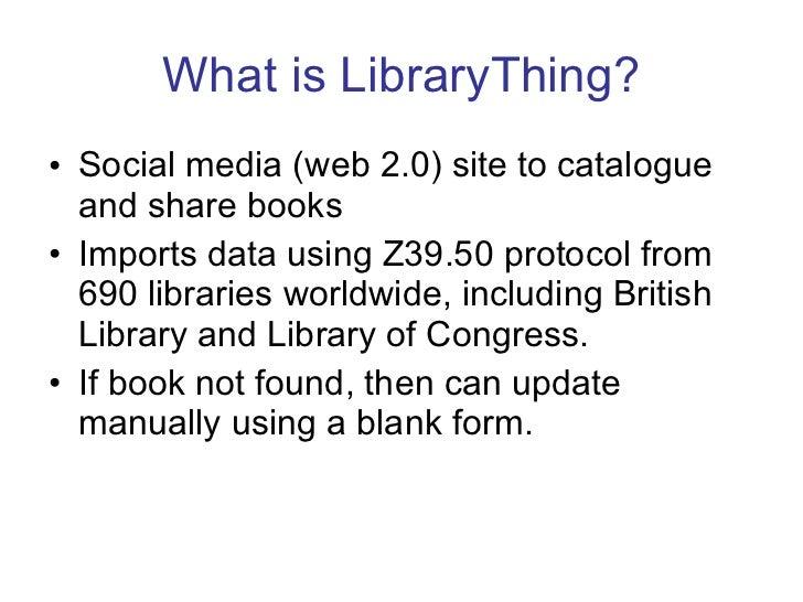 What is LibraryThing? <ul><li>Social media (web 2.0) site to catalogue and share books </li></ul><ul><li>Imports data usin...
