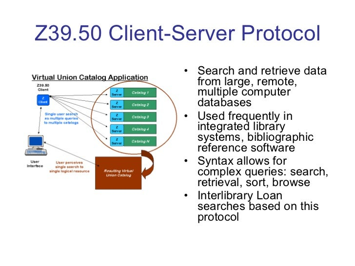 Z39.50 Client-Server Protocol <ul><li>Search and retrieve data from large, remote, multiple computer databases </li></ul><...