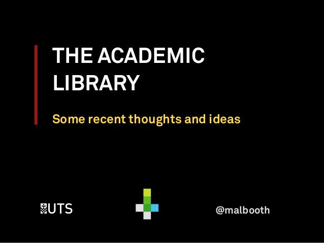 THE ACADEMIC LIBRARY Some recent thoughts and ideas @malbooth