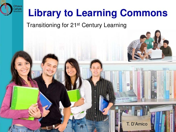 Library to Learning CommonsTransitioning for 21st Century Learning                                      T. D'Amico